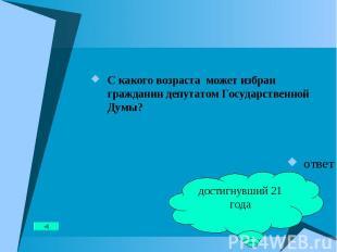 С какого возраста может избран гражданин депутатом Государственной Думы? С каког