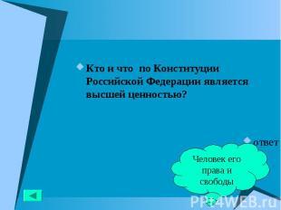 Кто и что по Конституции Российской Федерации является высшей ценностью? Кто и ч
