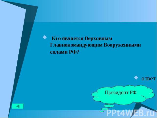 Кто является Верховным Главнокомандующим Вооруженными силами РФ? Кто является Верховным Главнокомандующим Вооруженными силами РФ? ответ