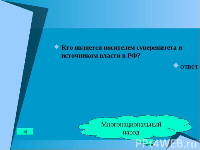 Кто является носителем суверенитета и источником власти в РФ? Кто является носителем суверенитета и источником власти в РФ? ответ