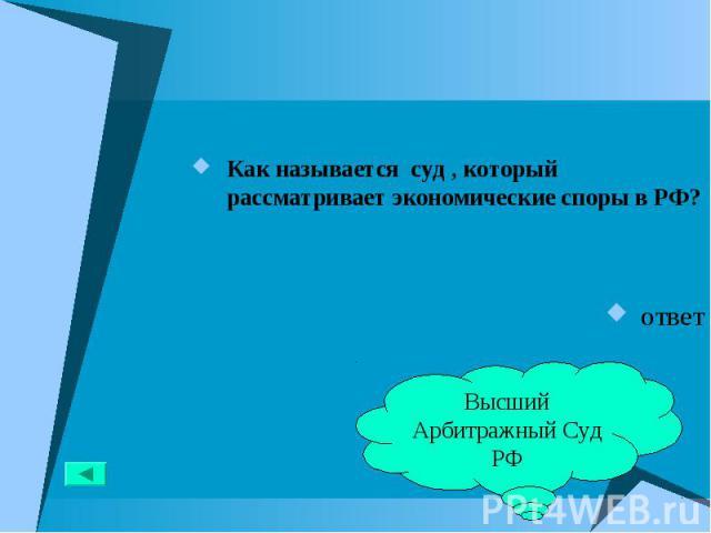 Как называется суд , который рассматривает экономические споры в РФ? Как называется суд , который рассматривает экономические споры в РФ? ответ