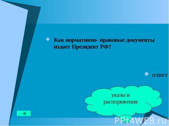 Как нормативно- правовые документы издает Президент РФ? Как нормативно- правовые документы издает Президент РФ? ответ