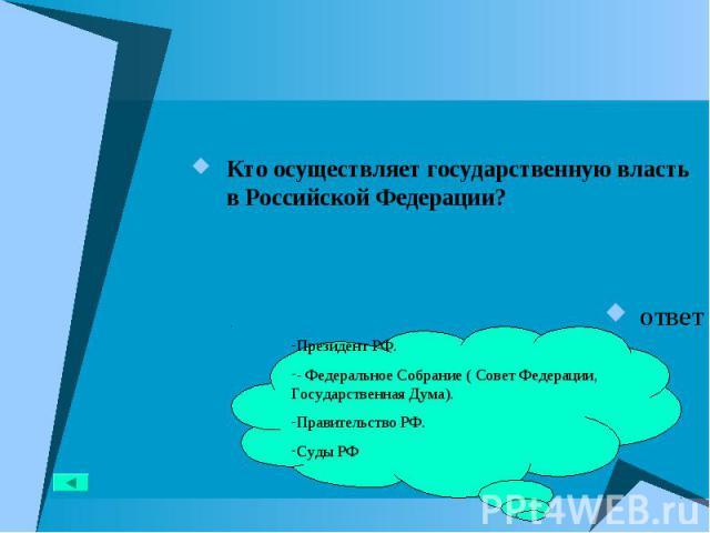 Кто осуществляет государственную власть в Российской Федерации? Кто осуществляет государственную власть в Российской Федерации? ответ