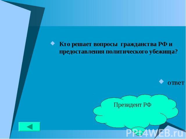 Кто решает вопросы гражданства РФ и предоставления политического убежища? Кто решает вопросы гражданства РФ и предоставления политического убежища? ответ