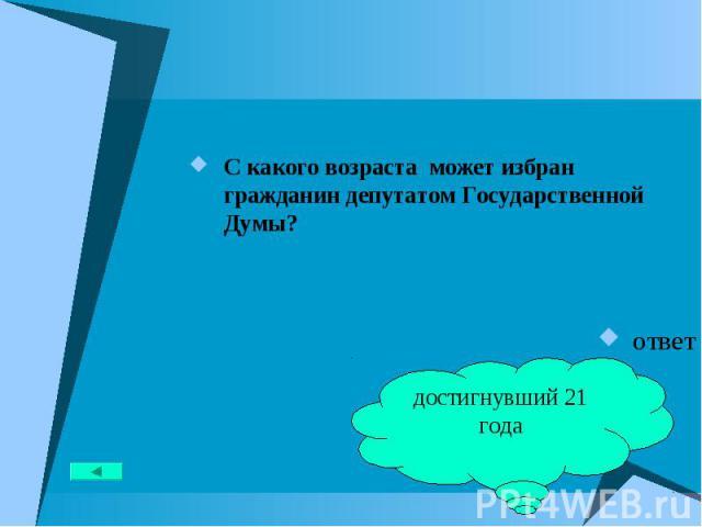 С какого возраста может избран гражданин депутатом Государственной Думы? С какого возраста может избран гражданин депутатом Государственной Думы? ответ