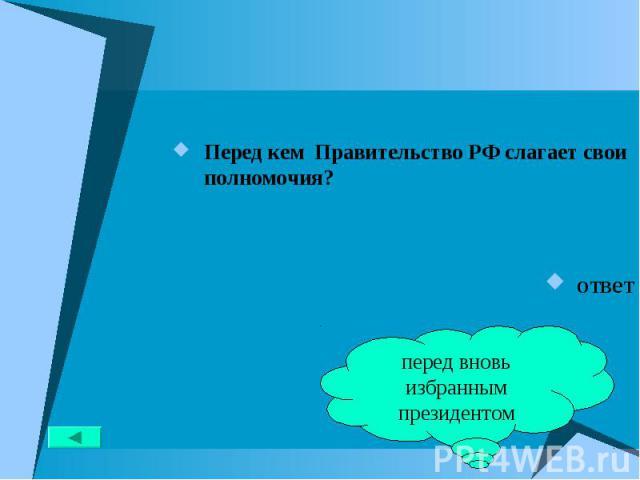 Перед кем Правительство РФ слагает свои полномочия? Перед кем Правительство РФ слагает свои полномочия? ответ