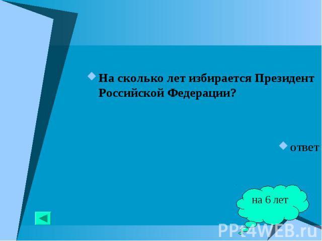 На сколько лет избирается Президент Российской Федерации? На сколько лет избирается Президент Российской Федерации? ответ