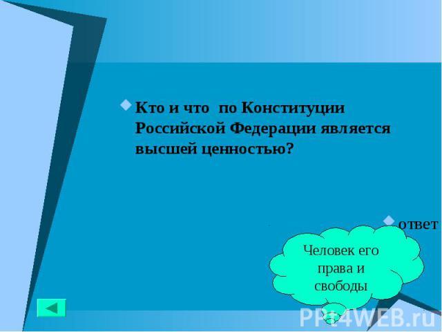 Кто и что по Конституции Российской Федерации является высшей ценностью? Кто и что по Конституции Российской Федерации является высшей ценностью? ответ