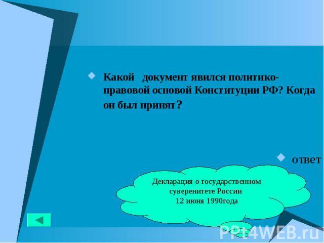 Какой документ явился политико-правовой основой Конституции РФ? Когда он был принят? Какой документ явился политико-правовой основой Конституции РФ? Когда он был принят? ответ