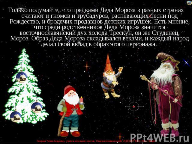 Только подумайте, что предками Деда Мороза в разных странах считают и гномов и трубадуров, распевающих песни под Рождество, и бродячих продавцов детских игрушек. Есть мнение, что среди родственников Деда Мороза значится восточнославянский дух холода…