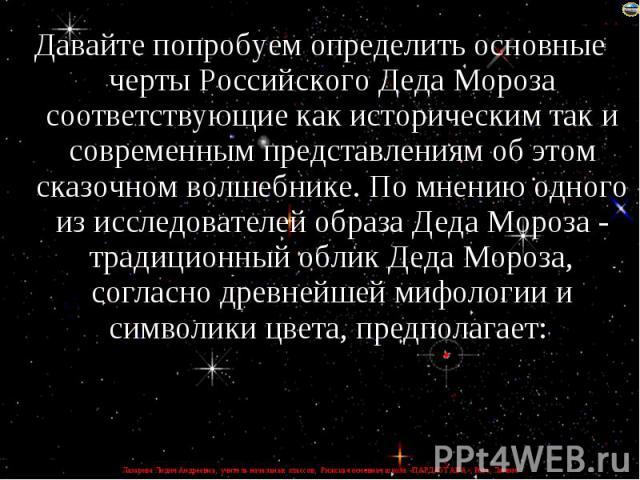 Давайте попробуем определить основные черты Российского Деда Мороза соответствующие как историческим так и современным представлениям об этом сказочном волшебнике. По мнению одного из исследователей образа Деда Мороза - традиционный облик Деда Мороз…