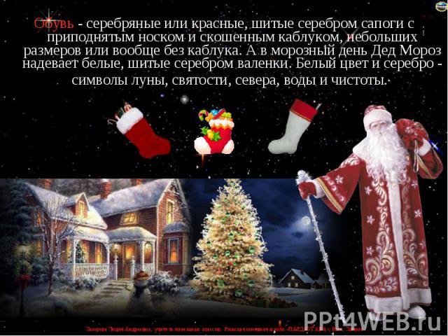 Обувь - серебряные или красные, шитые серебром сапоги с приподнятым носком и скошенным каблуком, небольших размеров или вообще без каблука. А в морозный день Дед Мороз надевает белые, шитые серебром валенки. Белый цвет и серебро - символы луны, свят…