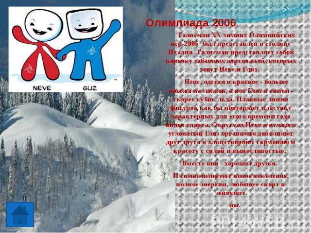 Олимпиада 2006 Талисман ХХ зимних Олимпийских игр-2006 был представлен в столице Италии. Талисман представляет собой парочку забавных персонажей, которых зовут Неве и Глиз. Неве, одетая в красное - больше похожа на снежок, а вот Глиз в синем - скоре…