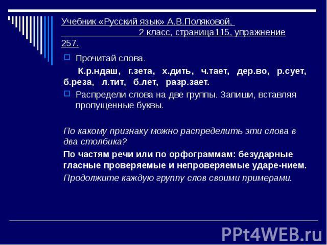 Учебник «Русский язык» А.В.Поляковой, 2 класс, страница115, упражнение 257. Прочитай слова. К.р.ндаш, г.зета, х.дить, ч.тает, дер.во, р.сует, б.реза, л.тит, б.лет, разр.зает. Распредели слова на две группы. Запиши, вставляя пропущенные буквы. По как…