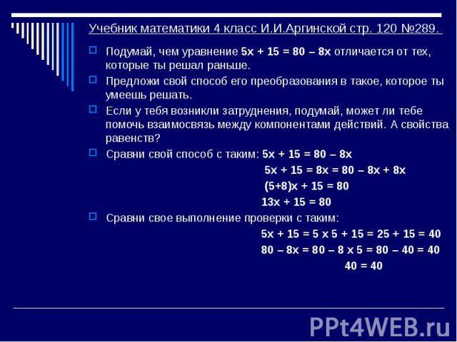 Учебник математики 4 класс И.И.Аргинской стр. 120 №289. Подумай, чем уравнение 5х + 15 = 80 – 8х отличается от тех, которые ты решал раньше. Предложи свой способ его преобразования в такое, которое ты умеешь решать. Если у тебя возникли затруднения,…