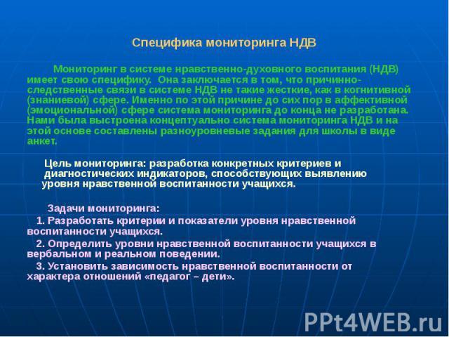 Специфика мониторинга НДВ Мониторинг в системе нравственно-духовного воспитания (НДВ) имеет свою специфику. Она заключается в том, что причинно-следственные связи в системе НДВ не такие жесткие, как в когнитивной (знаниевой) сфере. Именно по этой пр…