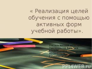 « Реализация целей обучения с помощью активных форм учебной работы». ».