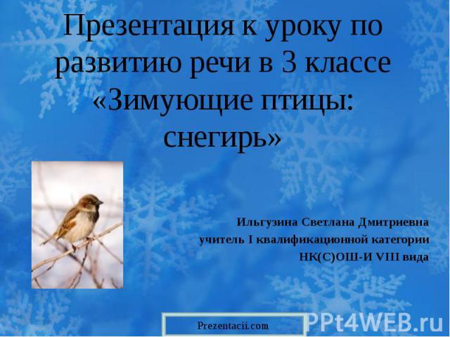 Презентация к уроку по развитию речи в 3 классе «Зимующие птицы: снегирь» Ильгузина Светлана Дмитриевна учитель I квалификационной категории НК(С)ОШ-И VIII вида