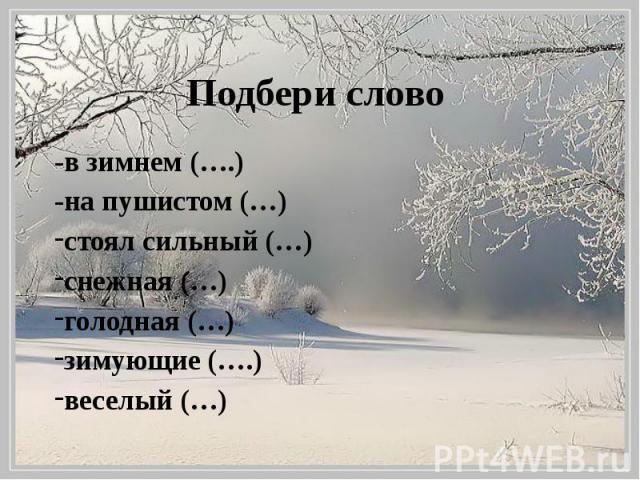 Подбери слово -в зимнем (….) -на пушистом (…) стоял сильный (…) снежная (…) голодная (…) зимующие (….) веселый (…)