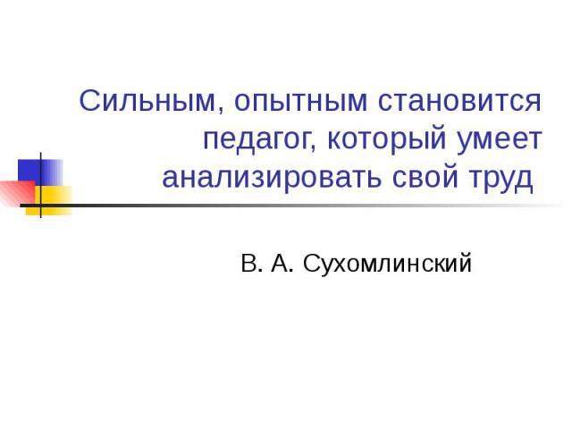 Сильным, опытным становится педагог, который умеет анализировать свой труд В. А. Сухомлинский
