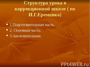 Структура урока в коррекционной школе ( по И.Г.Еременко) 1.Подготовительная част
