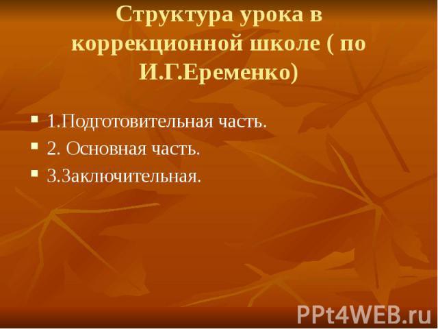 Структура урока в коррекционной школе ( по И.Г.Еременко) 1.Подготовительная часть. 2. Основная часть. 3.Заключительная.