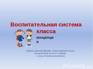 Воспитательная система класса Андреева Саргылана Ивановна – учитель начальных кл