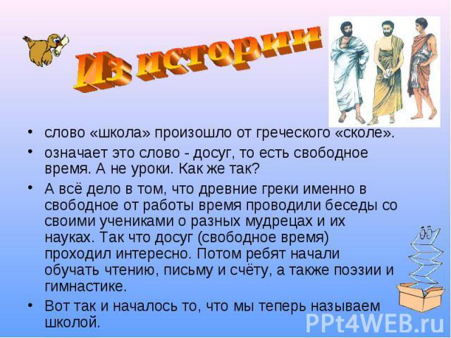 слово «школа» произошло от греческого «сколе». слово «школа» произошло от греческого «сколе». означает это слово - досуг, то есть свободное время. А не уроки. Как же так? А всё дело в том, что древние греки именно в свободное от работы время проводи…