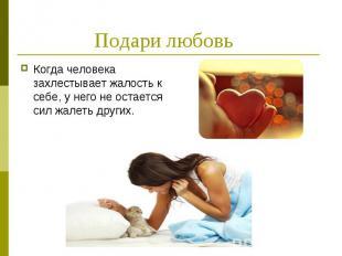 Подари любовь Когда человека захлестывает жалость к себе, у него не остается сил