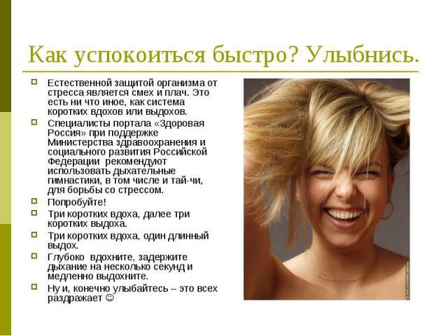 Как успокоиться быстро? Улыбнись. Естественной защитой организма от стресса является смех и плач. Это есть ни что иное, как система коротких вдохов или выдохов. Специалисты портала «Здоровая Россия» при поддержке Министерства здравоохранения и социа…