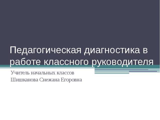 Педагогическая диагностика в работе классного руководителя Учитель начальных классов Шишканова Снежана Егоровна