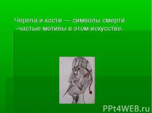 Черепа и кости — символы смерти -частые мотивы в этом искусстве. Черепа и кости