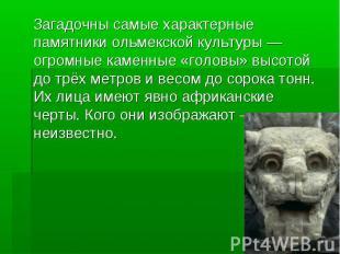 Загадочны самые характерные памятники ольмекской культуры — огромные каменные «г