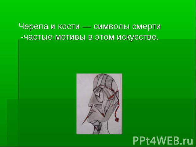 Черепа и кости — символы смерти -частые мотивы в этом искусстве. Черепа и кости — символы смерти -частые мотивы в этом искусстве.