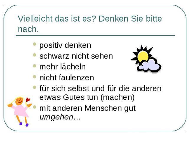 positiv denken positiv denken schwarz nicht sehen mehr lächeln nicht faulenzen für sich selbst und für die anderen etwas Gutes tun (machen) mit anderen Menschen gut umgehen…