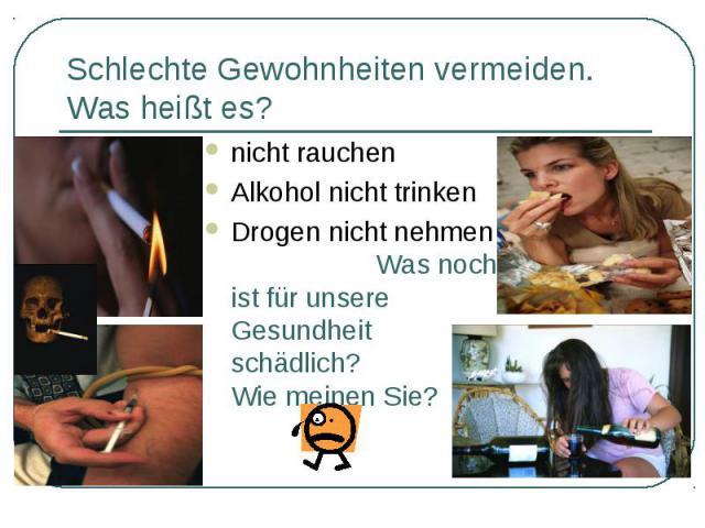 nicht rauchen nicht rauchen Alkohol nicht trinken Drogen nicht nehmen Was noch ist für unsere Gesundheit schädlich? Wie meinen Sie?