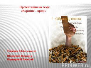 Презентация на тему: «Курение – вред!» Ученики 10«б» класса: Шевченко Виктор и Н