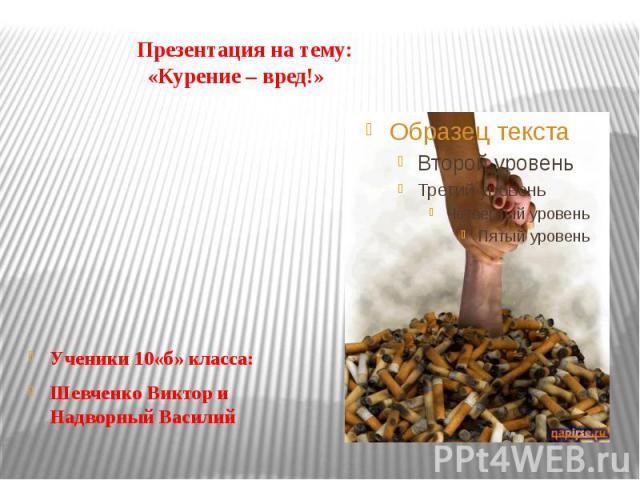 Презентация на тему: «Курение – вред!» Ученики 10«б» класса: Шевченко Виктор и Надворный Василий