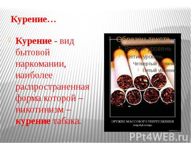 Курение… Курение - вид бытовой наркомании, наиболее распространенная форма которой – никотинизм – курение табака.