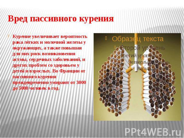 Вред пассивного курения Курение увеличивает вероятность рака лёгких и молочной железы у окружающих, а также повышая для них риск возникновения астмы, сердечных заболеваний, и других проблем со здоровьем у детей и взрослых. Во Франции от пассивного к…