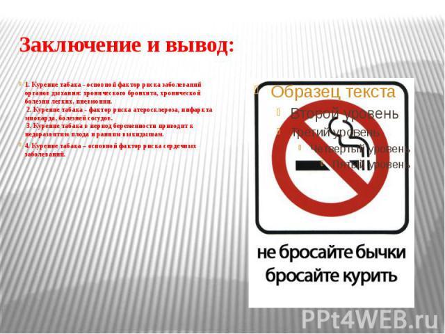 Заключение и вывод: 1. Курение табака - основной фактор риска заболеваний органов дыхания: хронического бронхита, хронической болезни легких, пневмонии. 2. Курение табака - фактор риска атеросклероза, инфаркта миокарда, болезней сосудов. 3. Курение …