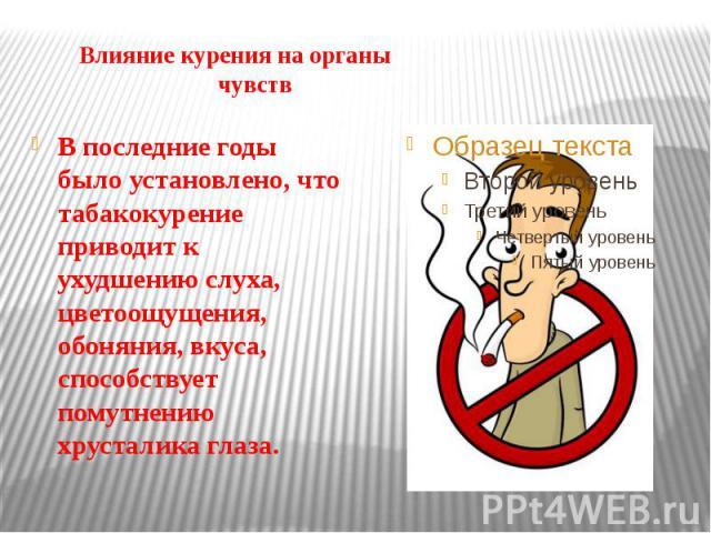 Влияние курения на органы чувств В последние годы было установлено, что табакокурение приводит к ухудшению слуха, цветоощущения, обоняния, вкуса, способствует помутнению хрусталика глаза.