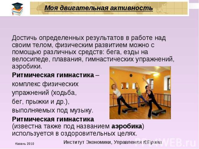Моя двигательная активность Достичь определенных результатов в работе над своим телом, физическим развитием можно с помощью различных средств: бега, езды на велосипеде, плавания, гимнастических упражнений, аэробики. Ритмическая гимнастика – комплекс…