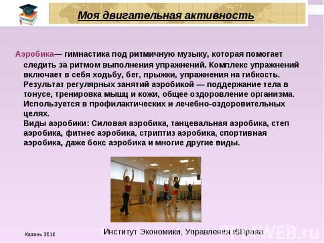 Моя двигательная активность Аэробика— гимнастика под ритмичную музыку, которая помогает следить за ритмом выполнения упражнений. Комплекс упражнений включает в себя ходьбу, бег, прыжки, упражнения на гибкость. Результат регулярных занятий аэробикой …