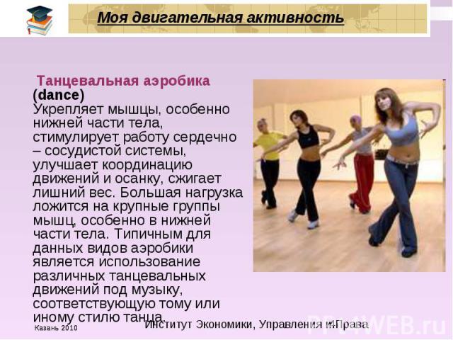 Моя двигательная активность Танцевальная аэробика (dance) Укрепляет мышцы, особенно нижней части тела, стимулирует работу сердечно – сосудистой системы, улучшает координацию движений и осанку, сжигает лишний вес. Большая нагрузка ложится на крупные …