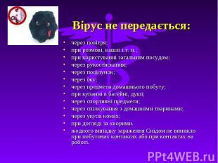 Вірус не передається: через повітря; при розмові, кашлі і т. п.; при користуванн
