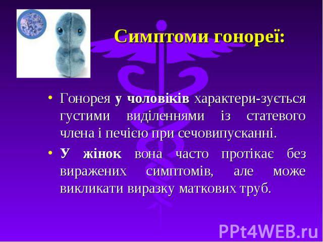 Симптоми гонореї: Гонорея у чоловіків характери-зується густими виділеннями із статевого члена і печією при сечовипусканні. У жінок вона часто протікає без виражених симптомів, але може викликати виразку маткових труб.