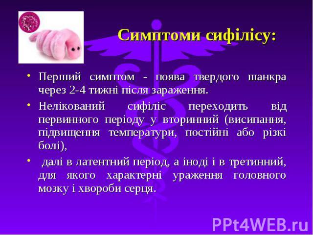Симптоми сифілісу: Перший симптом - поява твердого шанкра через 2-4 тижні після зараження. Нелікований сифіліс переходить від первинного періоду у вторинний (висипання, підвищення температури, постійні або різкі болі), далі в латентний період, а іно…