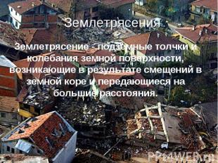 Землетрясения Землетрясение - подземные толчки и колебания земной поверхности, в