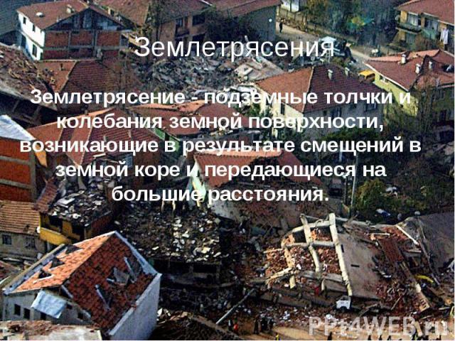 Землетрясения Землетрясение - подземные толчки и колебания земной поверхности, возникающие в результате смещений в земной коре и передающиеся на большие расстояния.